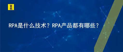 RPA是什么技术?RPA产品都有哪些?