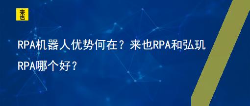 RPA机器人优势何在?来也RPA和弘玑RPA哪个好?