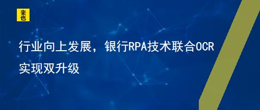 行业向上发展,银行RPA技术联合OCR实现双升级