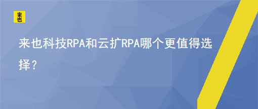 来也科技RPA和云扩RPA哪个更值得选择?