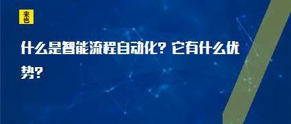 什么是智能流程自动化?它有什么优势?