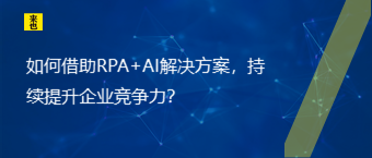 如何借助RPA+AI解决方案,持续提升企业竞争力?