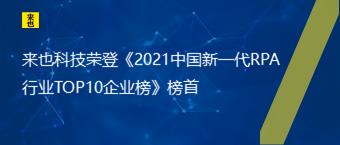 来也科技荣登《2021中国新一代RPA行业TOP10企业榜》榜首