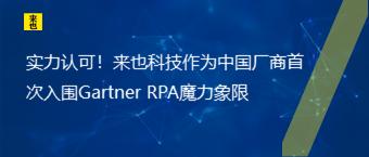 实力认可!来也科技作为中国厂商首次入围Gartner RPA魔力象限