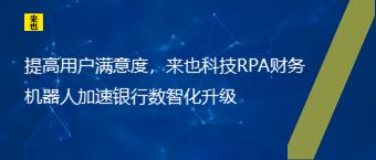 提高用户满意度,来也科技RPA财务机器人加速银行数智化升级